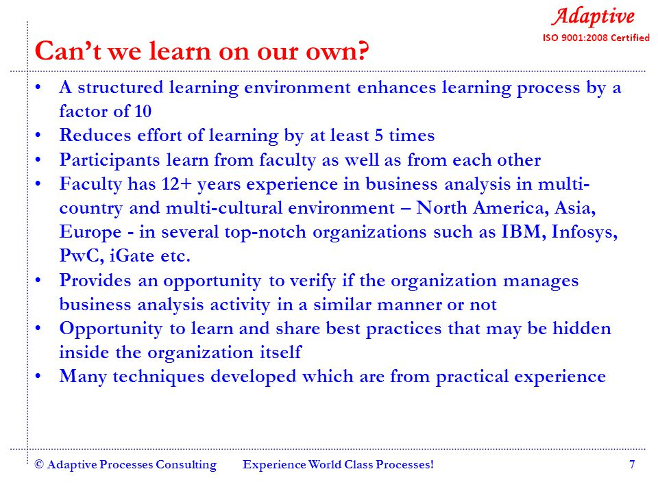 Quality Consulting © Adaptive Processes ConsultingExperience World Class Processes!8 Adaptive advantages Industry practicing faculties with minimum 15+ years experience More than 100 workshops conducted in Bangalore, Mumbai, Pune, Chennai, Bangkok Best in class course-ware Case study based approach Most courses augmented with eLearning Matured programs – multiple programs delivered through open houses and corporate programs Courses can be customized to Client requirements