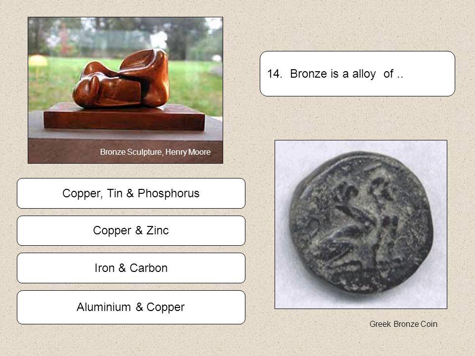 Iron & Carbon Copper & Zinc Aluminium & Copper Copper, Tin & Phosphorus 14.