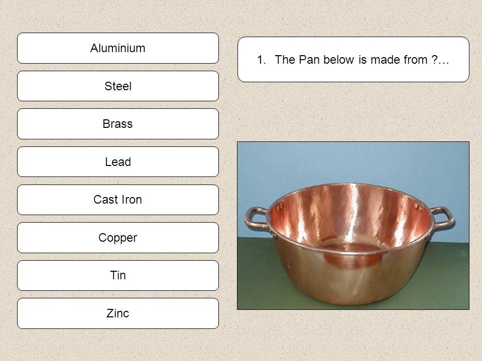Tin Copper Zinc Cast Iron 1.The Pan below is made from ?… Brass Steel Lead Aluminium
