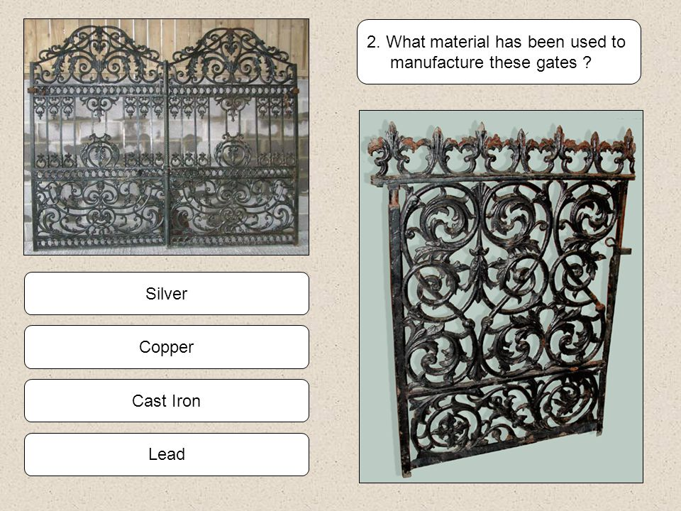 Cast Iron Copper Lead Silver 2. What material has been used to manufacture these gates ?