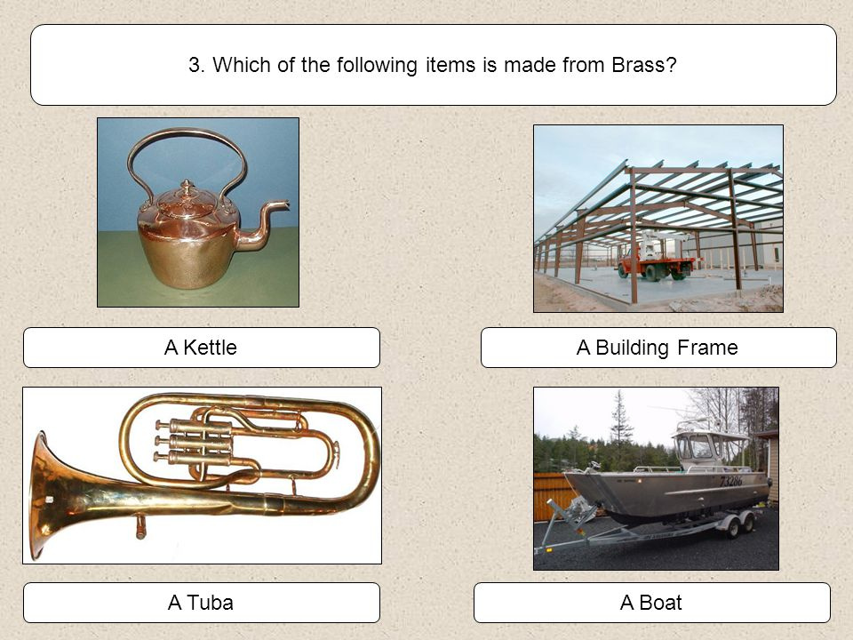 3. Which of the following items is made from Brass? A Boat A KettleA Building Frame A Tuba