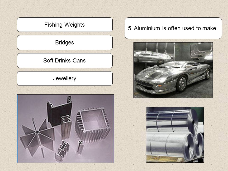 5. Aluminium is often used to make. Jewellery Soft Drinks Cans Bridges Fishing Weights