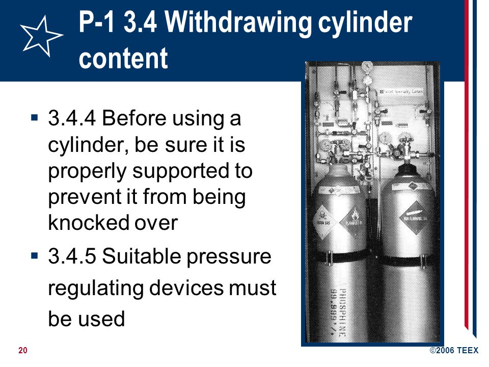 21©2006 TEEX P-1 3.4 Withdrawing cylinder content 3.4.6 Never force connections 3.4.7 Where compressed gas cylinders are connected to a manifold, all related equipment, such as regulators, must be of proper design