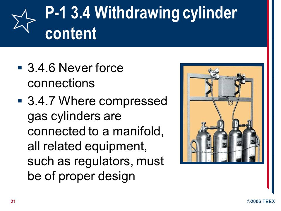22©2006 TEEX P-1 3.4 Withdrawing cylinder content 3.4.8 Do not mix regulators, gages, hoses and other appliances provided for use with a particular gas or group of gases with incompatible materials/gases