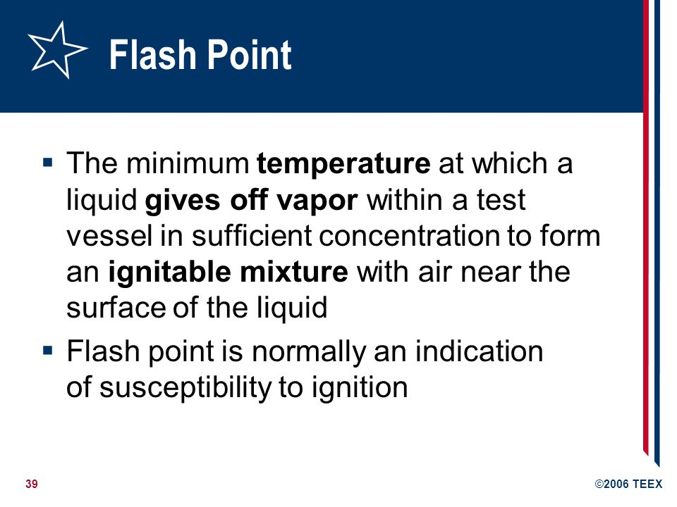 40©2006 TEEX Combustible Liquid Any liquid having a flash point (FP) at or above 100°F (37.8°C) Divided into two classes: Class II liquids: FP between 100°F and 140°F (60°C) Class III liquids: FP at or above 140°F Class IIIA: FP between 140°F and 200°F (93.3°C) Class IIIB: FP at or above 200°F