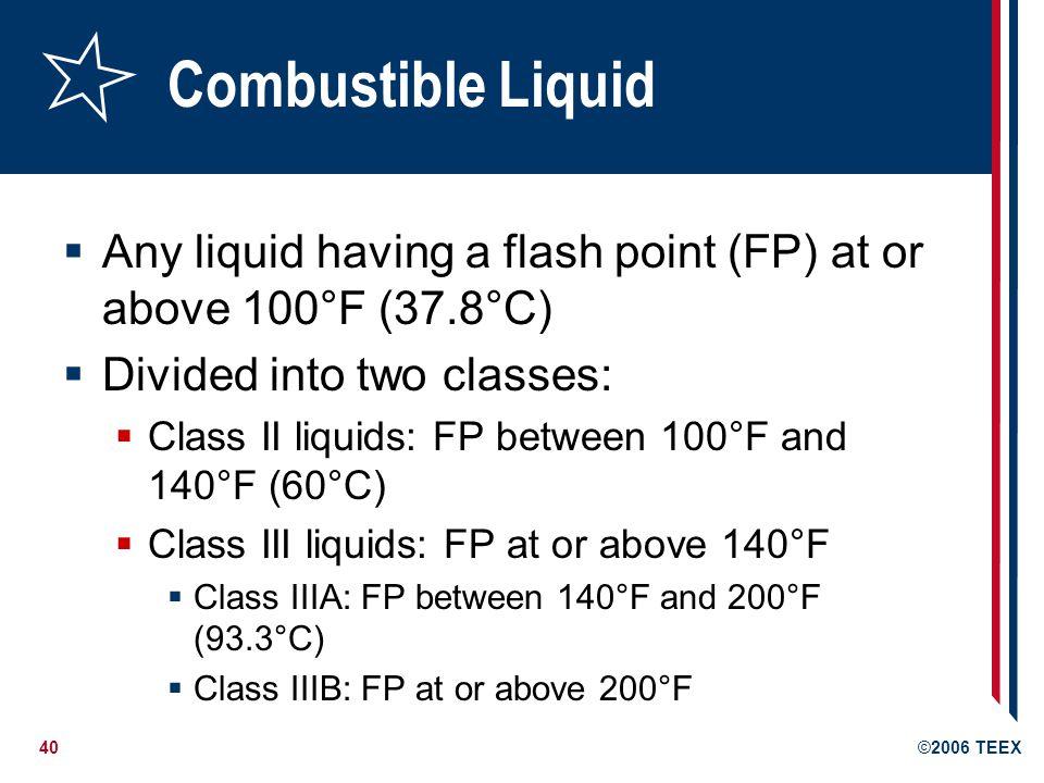 41©2006 TEEX Flammable Liquid Any liquid having a flash point below 100°F Also known as Class I liquids Class IA: FP <73°F, BP <100°F Class IB: FP 100°F Class IC: FP between 73°F and <100°F 100ºF