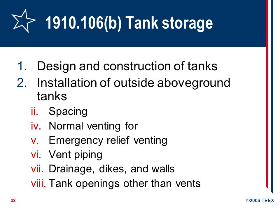 49©2006 TEEX 1910.106(b) Tank storage 3.Installation of underground tanks 4.Installation of tanks inside of buildings 5.Supports, foundations, and anchorage 6.Sources of ignition 7.Testing