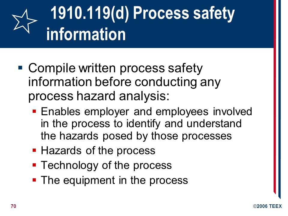 71©2006 TEEX 1910.119(e) Process hazard analysis Must conduct a process hazard analysis (hazard evaluation) by listed methods What-If Checklist What-If/Checklist Hazard and Operability Study (HAZOP) Failure Mode and Effects Analysis (FMEA) Fault Tree Analysis