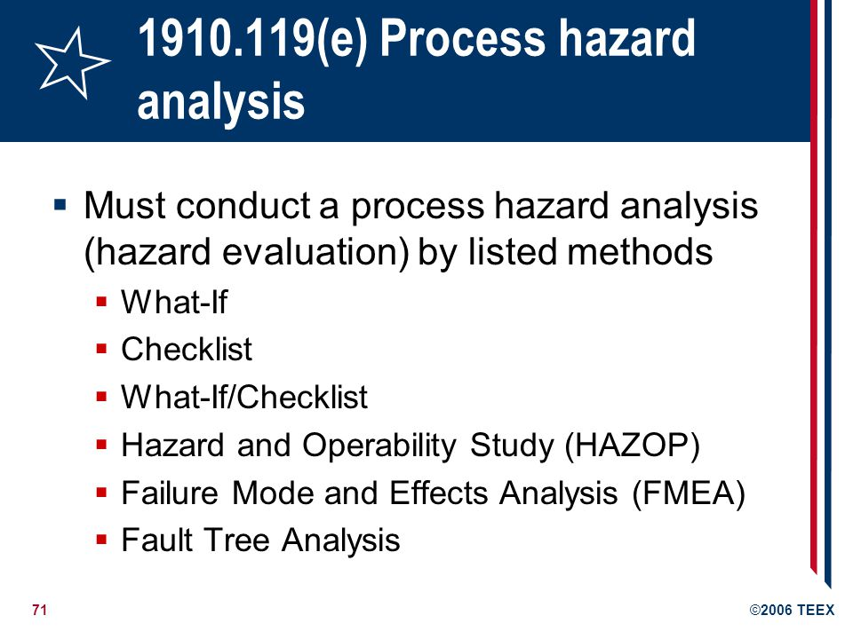 72©2006 TEEX 1910.119(e) Process hazard analysis (PHA) PHA must address: Hazards of process Any previous incident with catastrophic potential Engineering and administrative controls and interrelationships Consequences of failure of controls Facility siting Human factors Qualitative evaluation of possible safety & health effects of failure of controls on employees