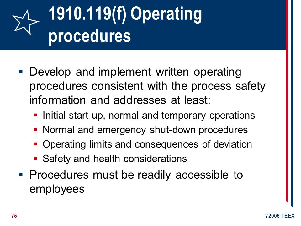 76©2006 TEEX 1910.119(f) Operating procedures Develop and implement safe work practices* to provide for the control of hazards during operations such as: Lockout/tagout; Confined space entry; Opening process equipment or piping; and Control over entrance into a facility by maintenance, contractor, laboratory, or other support personnel Work practices apply to contractors as well