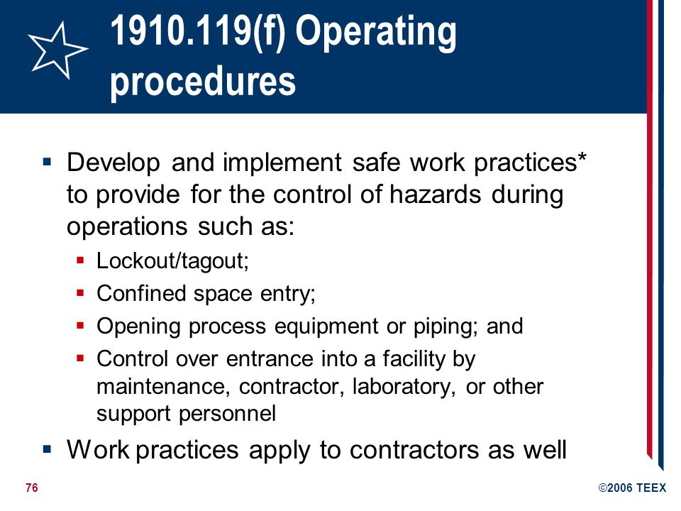 77©2006 TEEX 1910.119(g) Training Emphasis on the specific safety and health hazards of the process Emergency operations including shutdown Safe work practices applicable to the employee s job tasks Refresher training at least every three years Keep records which contain: The identity of the employee, The date of training, and The means used to verify that the employee understood the training
