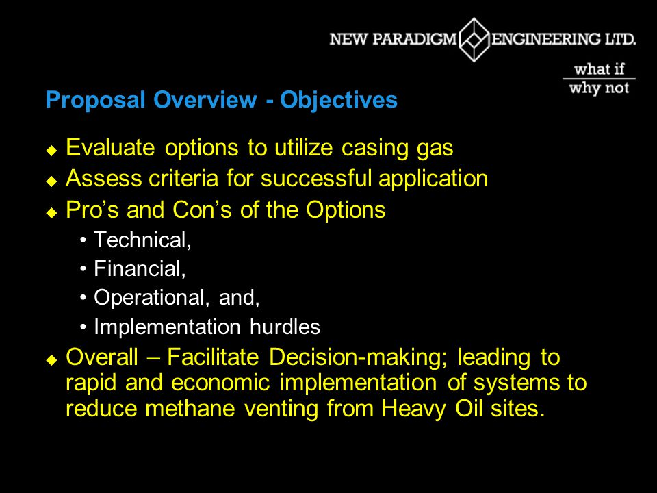 Proposal Overview - Objectives Evaluate options to utilize casing gas Assess criteria for successful application Pros and Cons of the Options Technical, Financial, Operational, and, Implementation hurdles Overall – Facilitate Decision-making; leading to rapid and economic implementation of systems to reduce methane venting from Heavy Oil sites.