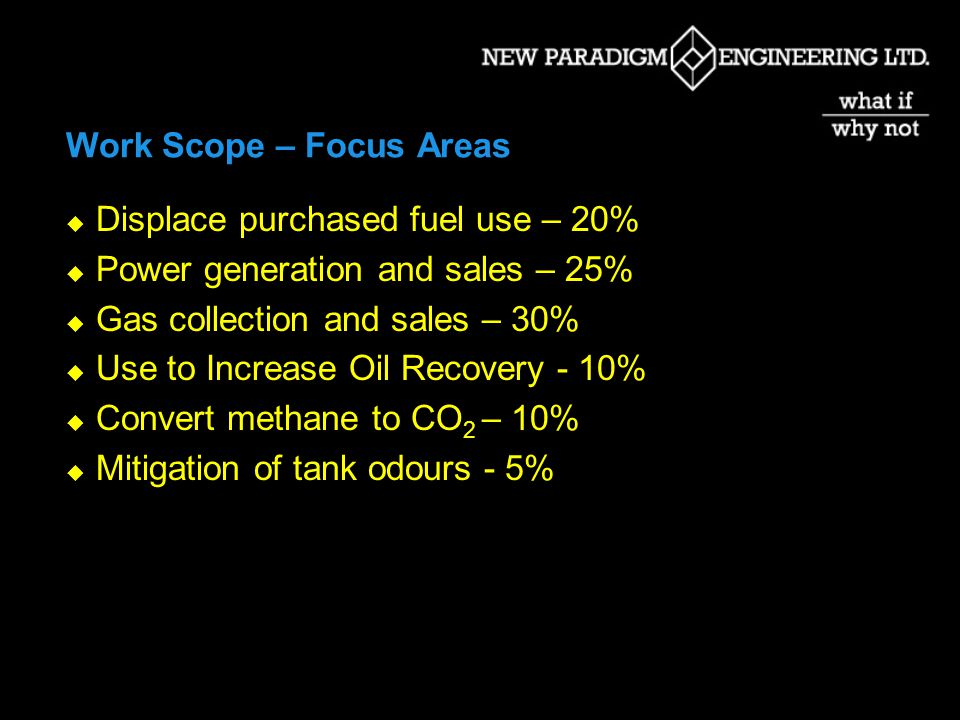Work Scope – Focus Areas Displace purchased fuel use – 20% Power generation and sales – 25% Gas collection and sales – 30% Use to Increase Oil Recovery - 10% Convert methane to CO 2 – 10% Mitigation of tank odours - 5%