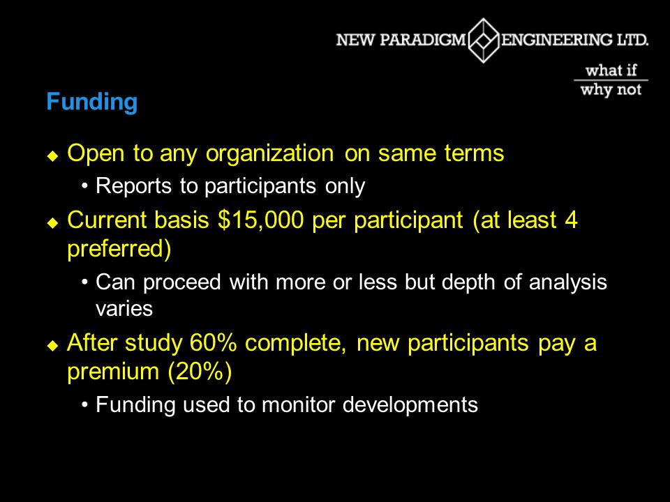 Funding Open to any organization on same terms Reports to participants only Current basis $15,000 per participant (at least 4 preferred) Can proceed with more or less but depth of analysis varies After study 60% complete, new participants pay a premium (20%) Funding used to monitor developments