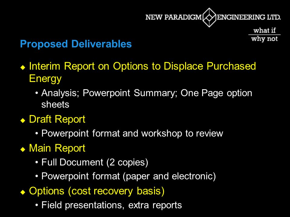 Proposed Deliverables Interim Report on Options to Displace Purchased Energy Analysis; Powerpoint Summary; One Page option sheets Draft Report Powerpoint format and workshop to review Main Report Full Document (2 copies) Powerpoint format (paper and electronic) Options (cost recovery basis) Field presentations, extra reports