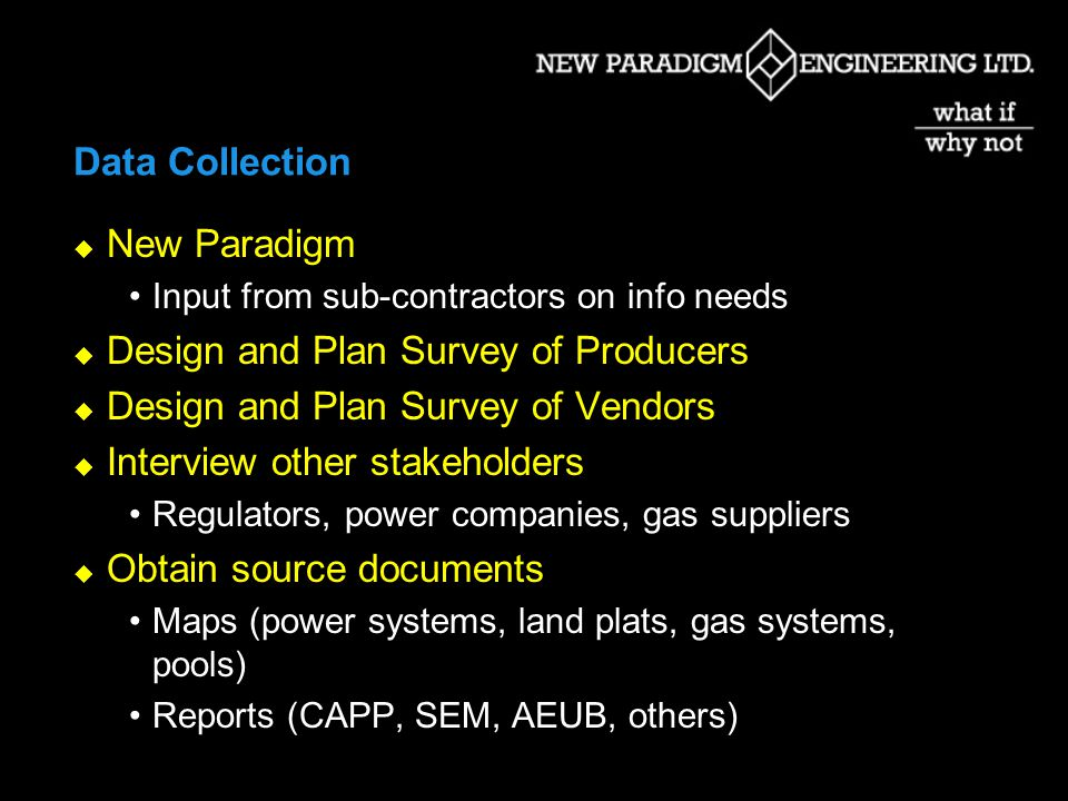 Data Collection New Paradigm Input from sub-contractors on info needs Design and Plan Survey of Producers Design and Plan Survey of Vendors Interview other stakeholders Regulators, power companies, gas suppliers Obtain source documents Maps (power systems, land plats, gas systems, pools) Reports (CAPP, SEM, AEUB, others)