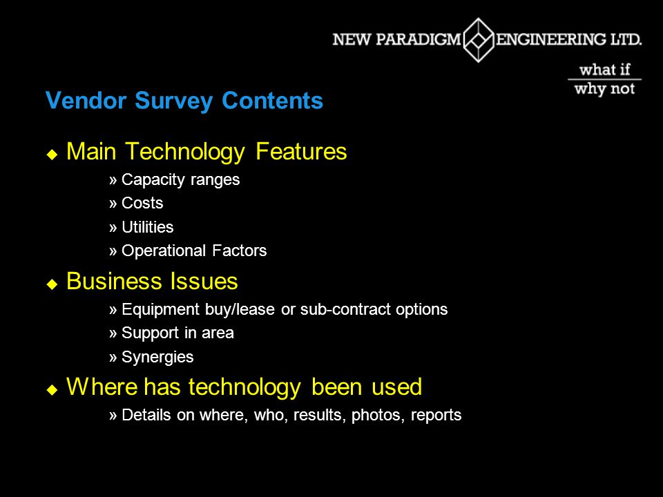 Vendor Survey Contents Main Technology Features »Capacity ranges »Costs »Utilities »Operational Factors Business Issues »Equipment buy/lease or sub-contract options »Support in area »Synergies Where has technology been used »Details on where, who, results, photos, reports