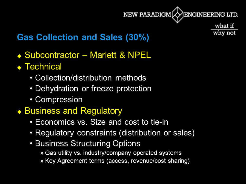 Gas Collection and Sales (30%) Subcontractor – Marlett & NPEL Technical Collection/distribution methods Dehydration or freeze protection Compression Business and Regulatory Economics vs.