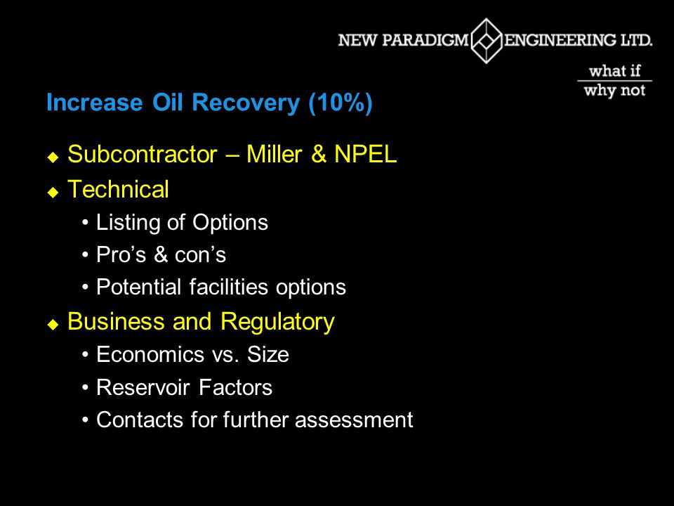 Increase Oil Recovery (10%) Subcontractor – Miller & NPEL Technical Listing of Options Pros & cons Potential facilities options Business and Regulatory Economics vs.