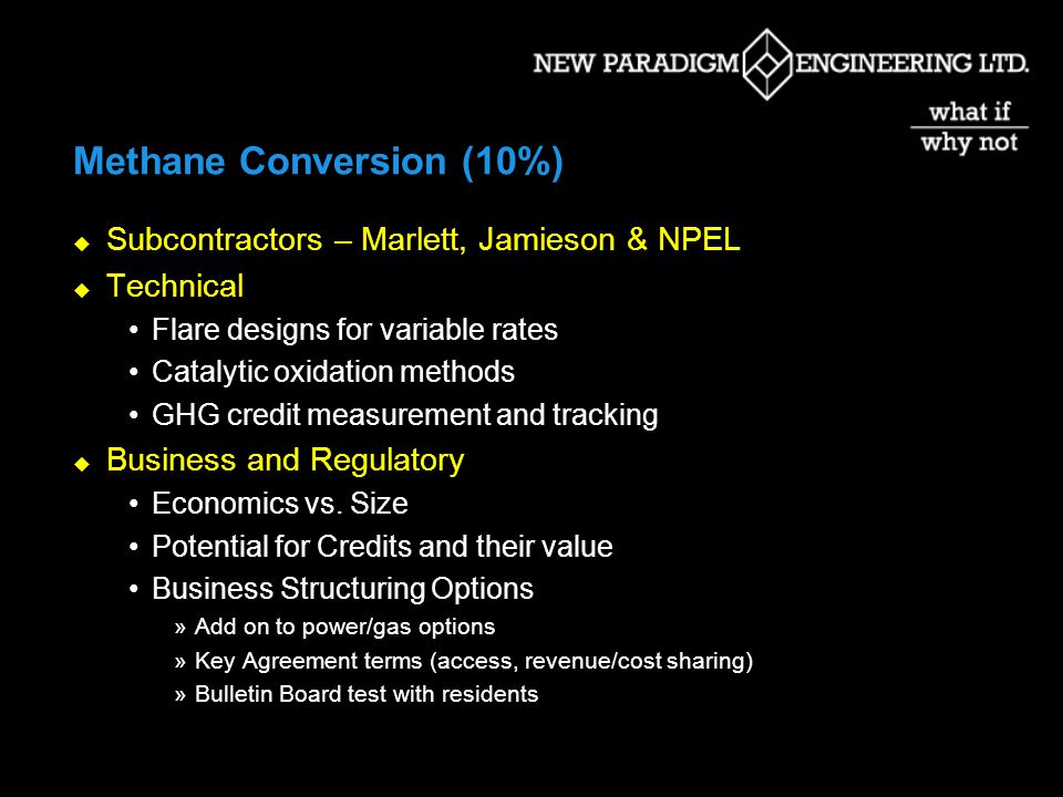 Methane Conversion (10%) Subcontractors – Marlett, Jamieson & NPEL Technical Flare designs for variable rates Catalytic oxidation methods GHG credit measurement and tracking Business and Regulatory Economics vs.