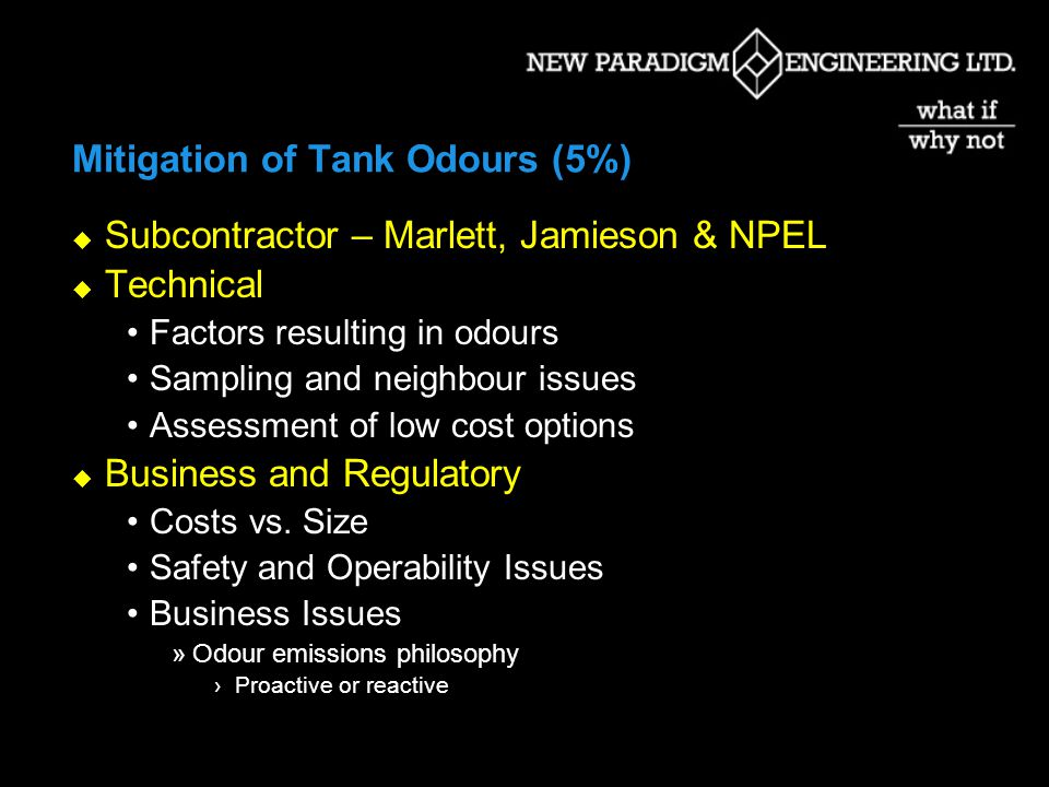 Mitigation of Tank Odours (5%) Subcontractor – Marlett, Jamieson & NPEL Technical Factors resulting in odours Sampling and neighbour issues Assessment of low cost options Business and Regulatory Costs vs.