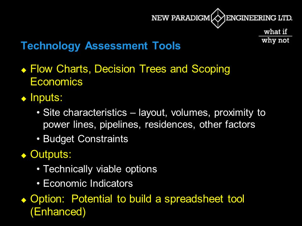 Technology Assessment Tools Flow Charts, Decision Trees and Scoping Economics Inputs: Site characteristics – layout, volumes, proximity to power lines, pipelines, residences, other factors Budget Constraints Outputs: Technically viable options Economic Indicators Option: Potential to build a spreadsheet tool (Enhanced)