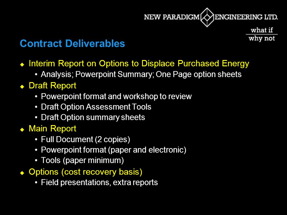 Contract Deliverables Interim Report on Options to Displace Purchased Energy Analysis; Powerpoint Summary; One Page option sheets Draft Report Powerpoint format and workshop to review Draft Option Assessment Tools Draft Option summary sheets Main Report Full Document (2 copies) Powerpoint format (paper and electronic) Tools (paper minimum) Options (cost recovery basis) Field presentations, extra reports