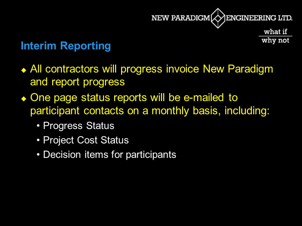 Interim Reporting All contractors will progress invoice New Paradigm and report progress One page status reports will be e-mailed to participant contacts on a monthly basis, including: Progress Status Project Cost Status Decision items for participants