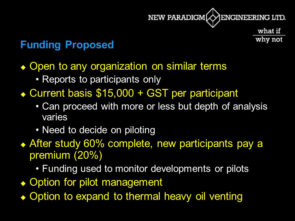 Funding Proposed Open to any organization on similar terms Reports to participants only Current basis $15,000 + GST per participant Can proceed with more or less but depth of analysis varies Need to decide on piloting After study 60% complete, new participants pay a premium (20%) Funding used to monitor developments or pilots Option for pilot management Option to expand to thermal heavy oil venting