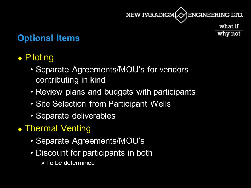 Optional Items Piloting Separate Agreements/MOUs for vendors contributing in kind Review plans and budgets with participants Site Selection from Participant Wells Separate deliverables Thermal Venting Separate Agreements/MOUs Discount for participants in both »To be determined