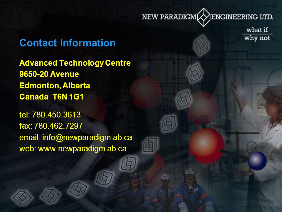 Contact Information Advanced Technology Centre 9650-20 Avenue Edmonton, Alberta Canada T6N 1G1 tel: 780.450.3613 fax: 780.462.7297 email: info@newparadigm.ab.ca web: www.newparadigm.ab.ca