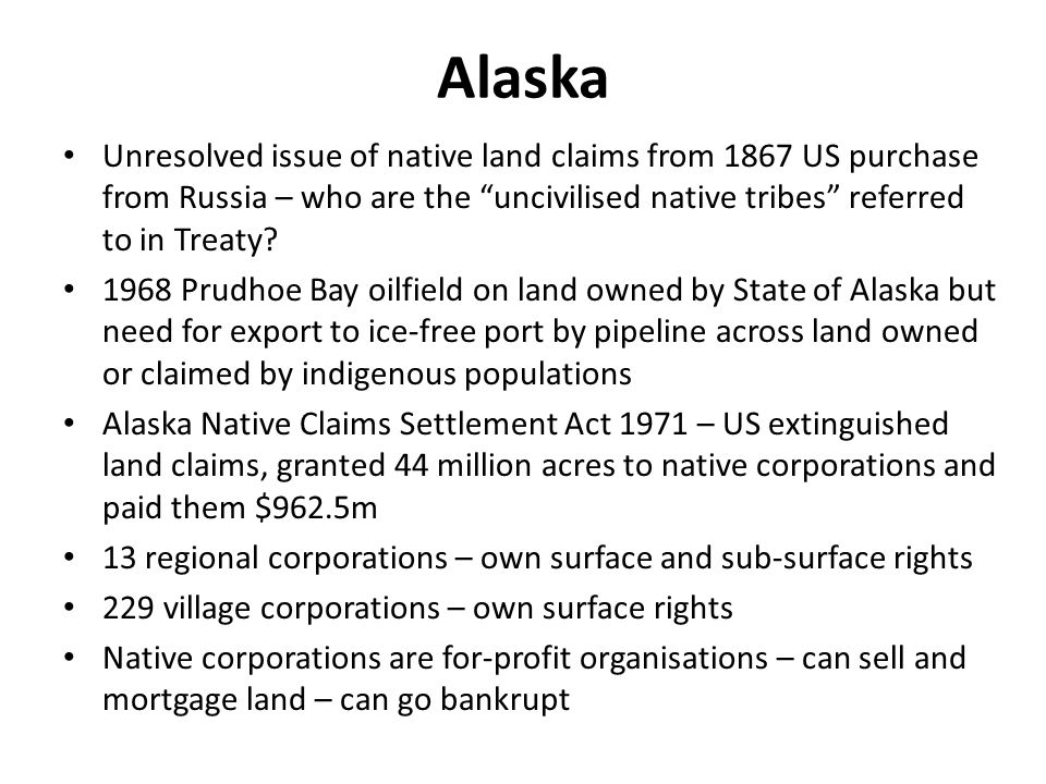 Alaskan Native Corporations – big business Owned by 11,000 Iñupiat Eskimo shareholders, living mainly in eight villages on Alaskas North Slope 5 million acres with oil, gas, coal and other minerals Revenues $1,945 million in 2009, $163.5 million for shareholders 10,000 employees Construction, energy services, government contracting, financial services, hotels, petroleum refining Operates outside Alaska eg Gulf States
