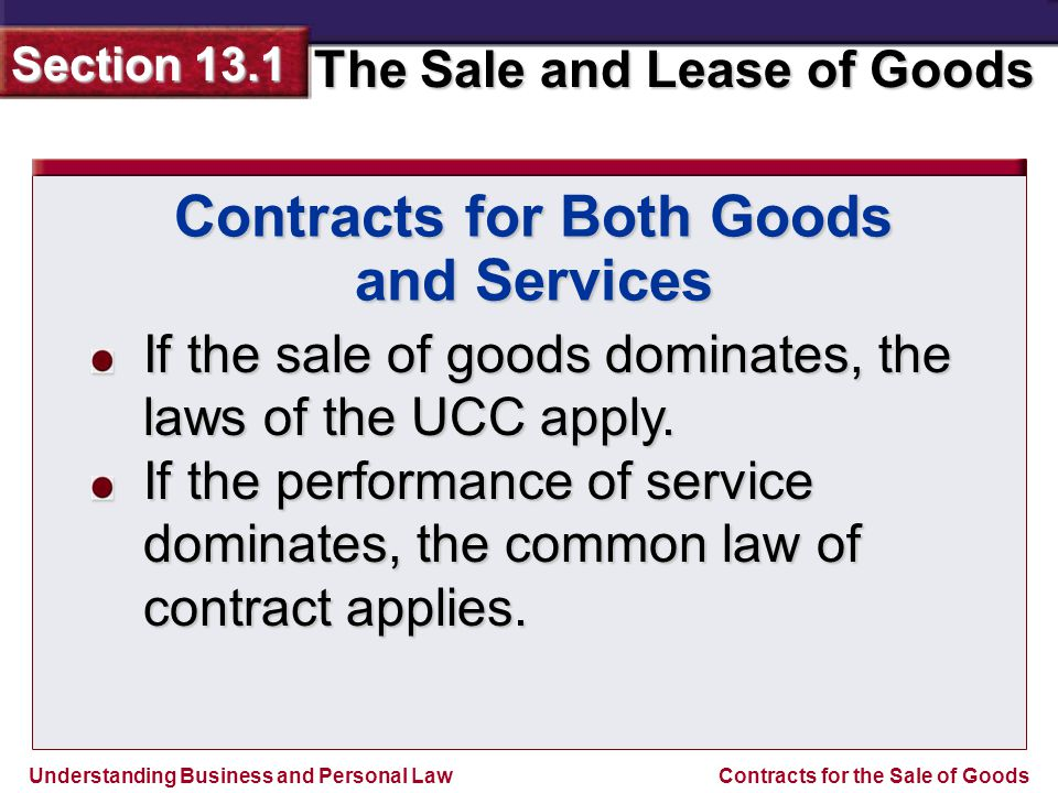 Understanding Business and Personal Law The Sale and Lease of Goods Section 13.1 Contracts for the Sale of Goods Special Rules for Sales Contracts With some exceptions, the UCC applies to all sellers and buyers of goods.