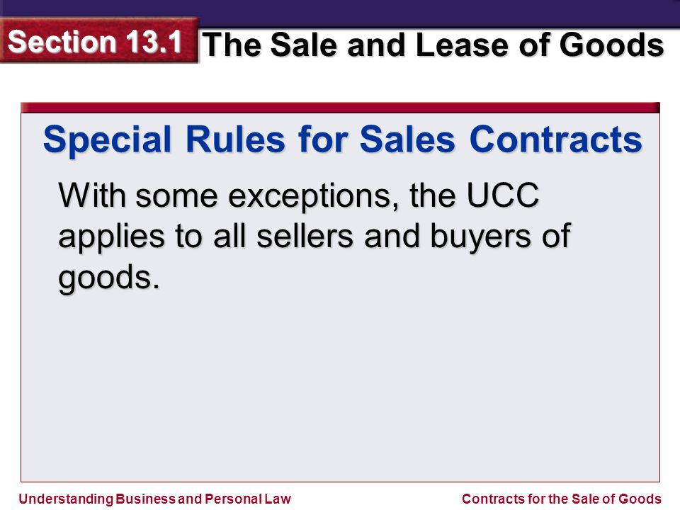 Understanding Business and Personal Law The Sale and Lease of Goods Section 13.1 Contracts for the Sale of Goods Special Rules for Sales Contracts A merchant is a business or person who deals regularly in the sale of goods or who has a specialized knowledge of goods.