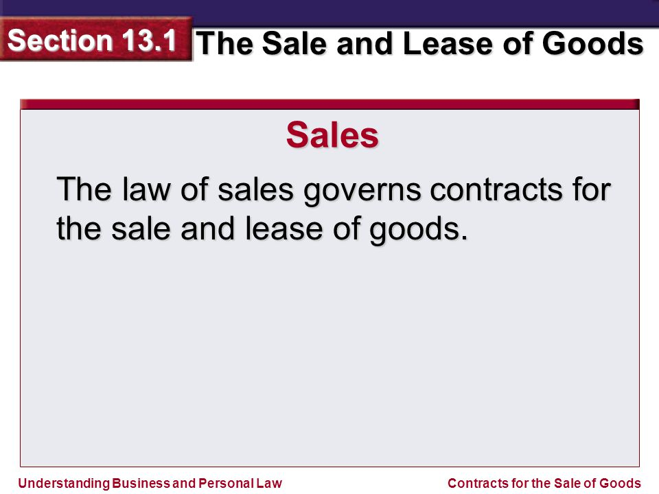 Understanding Business and Personal Law The Sale and Lease of Goods Section 13.1 Contracts for the Sale of Goods A sale is a contract in which ownership of goods is transferred from the seller to the buyer for consideration.