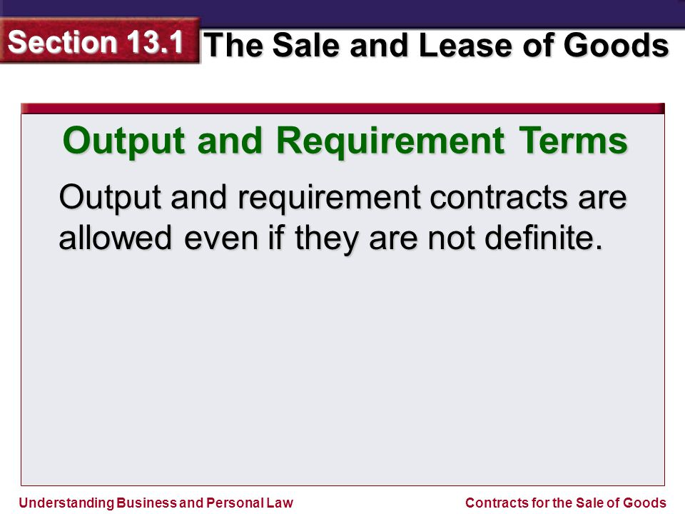 Understanding Business and Personal Law The Sale and Lease of Goods Section 13.1 Contracts for the Sale of Goods Output and Requirement Terms An agreement to buy all of the manufacturers goods is an output contract.