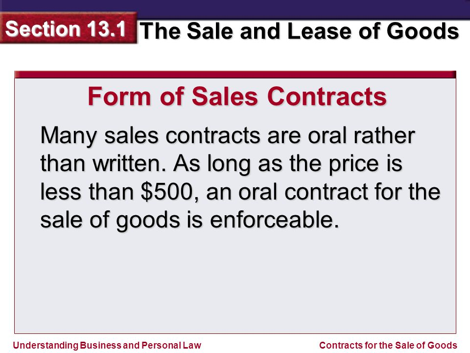Understanding Business and Personal Law The Sale and Lease of Goods Section 13.1 Contracts for the Sale of Goods If the price is $500 or more, a sales contract must be in writing to be enforceable with the following exceptions: Form of Sales Contracts