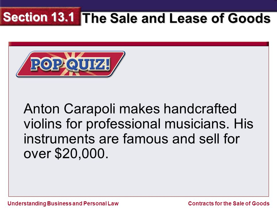 Understanding Business and Personal Law The Sale and Lease of Goods Section 13.1 Contracts for the Sale of Goods If Carapoli and a buyer contract orally for a violin, is the contract enforceable if the buyer later refuses to pay the agreed sum?