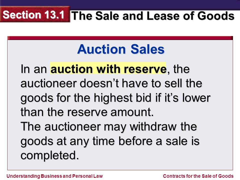 Understanding Business and Personal Law The Sale and Lease of Goods Section 13.1 Contracts for the Sale of Goods Auction Sales In an auction without reserve, the auctioneer must sell the goods to the highest bidder.