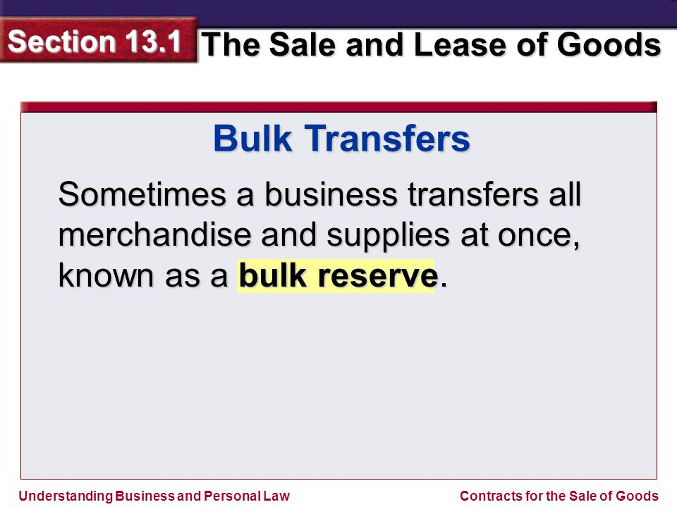 Understanding Business and Personal Law The Sale and Lease of Goods Section 13.1 Contracts for the Sale of Goods Bulk Transfers The UCC rules require that the buyer of the bulk goods notify all of the sellers creditors at least ten days before the transfer will take place.