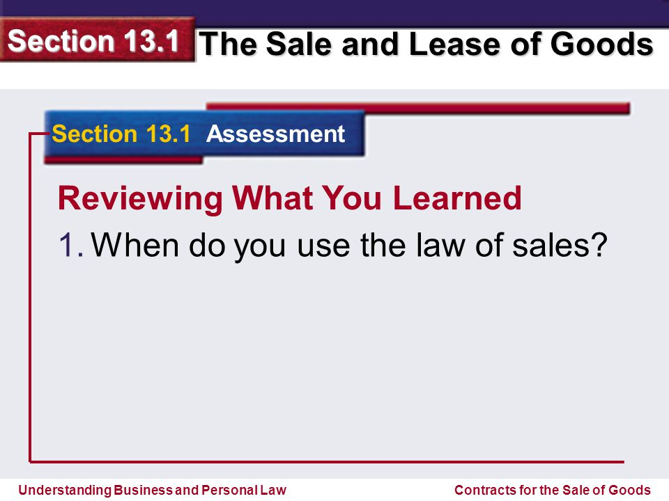 Understanding Business and Personal Law The Sale and Lease of Goods Section 13.1 Contracts for the Sale of Goods Reviewing What You Learned For the sale and lease of goods.
