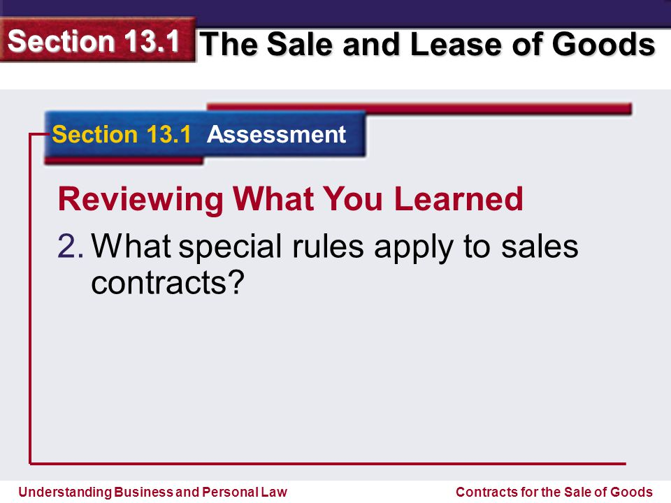 Understanding Business and Personal Law The Sale and Lease of Goods Section 13.1 Contracts for the Sale of Goods Reviewing What You Learned Must be in good faith; may be supplemented with methods of dealing and usage of trade; may result from the parties conduct; offer may be accepted by any reasonable means; Section 13.1 Assessment Answer