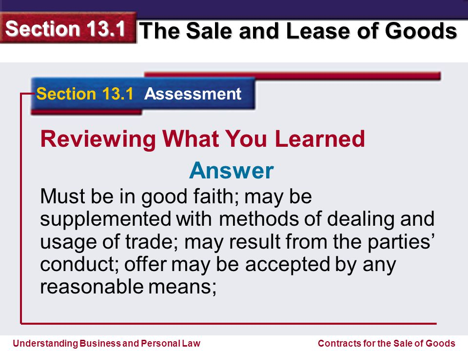 Understanding Business and Personal Law The Sale and Lease of Goods Section 13.1 Contracts for the Sale of Goods Reviewing What You Learned acceptance may include terms different than those in offer; consideration not required for firm offer; price need not be settled; out put and requirement contracts allowed; may be modified without consideration.