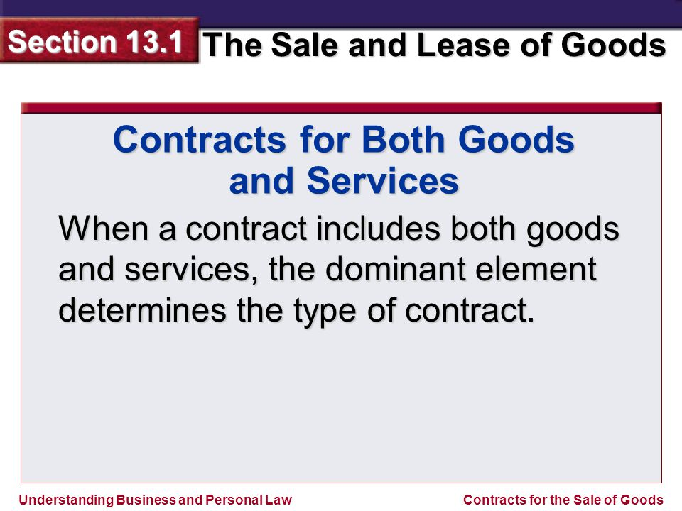 Understanding Business and Personal Law The Sale and Lease of Goods Section 13.1 Contracts for the Sale of Goods If the sale of goods dominates, the laws of the UCC apply.