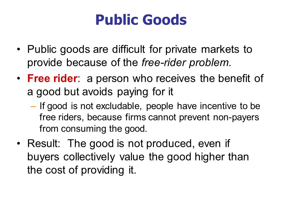 Public Goods If the benefit of a public good exceeds the cost of providing it, govt should provide the good and pay for it with a tax on people who benefit.