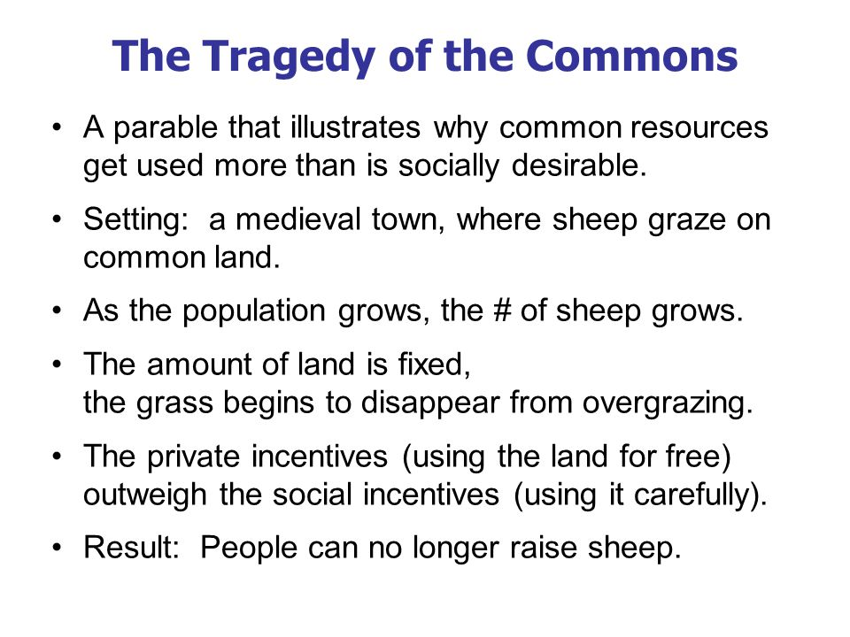 The Tragedy of the Commons The tragedy is due to an externality: Allowing ones flock to graze on the common land reduces its quality for other families.