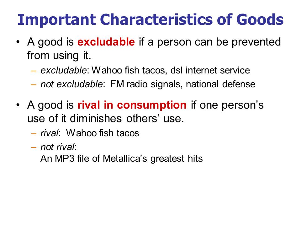 The Different Kinds of Goods Private goods: excludable, rival in consumption example: food Public goods: not excludable, not rival example: national defense Common resources: rival but not excludable example: fish in the ocean Natural monopolies: excludable but not rival example: cable TV
