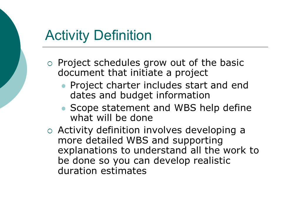 Activity Sequencing Involves reviewing activities and determining dependencies Mandatory dependencies: inherent in the nature of the work; hard logic Discretionary dependencies: defined by the project team; soft logic External dependencies: involve relationships between project and non- project activities You must determine dependencies in order to use critical path analysis
