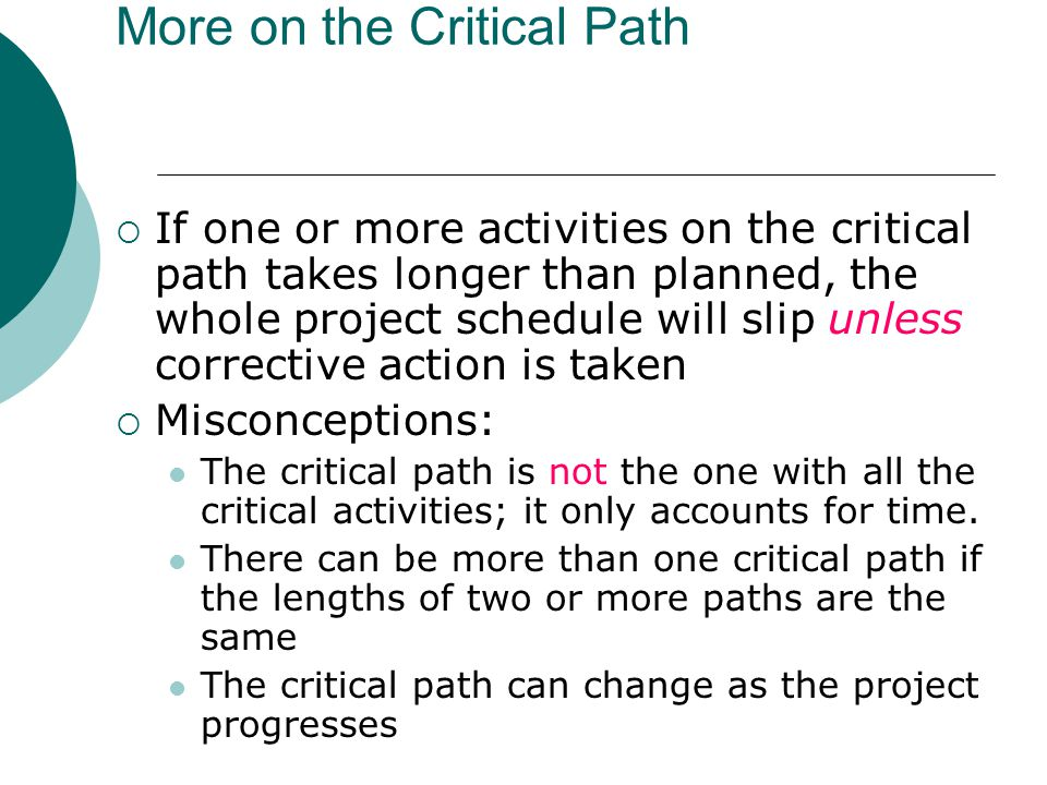 Using Critical Path Analysis to Make Schedule Trade-offs Knowing the critical path helps you make schedule trade-offs Free slack or free float is the amount of time an activity can be delayed without delaying the early start of any immediately following activities Total slack or total float is the amount of time an activity may be delayed from its early start without delaying the planned project finish date A forward pass through the network diagram determines the early start and finish dates A backward pass determines the late start and finish dates