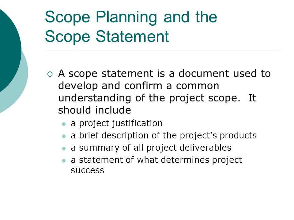 Scope Planning and the Work Breakdown Structure After completing scope planning, the next step is to further define the work by breaking it into manageable pieces Good scope definition helps improve the accuracy of time, cost, and resource estimates defines a baseline for performance measurement and project control aids in communicating clear work responsibilities